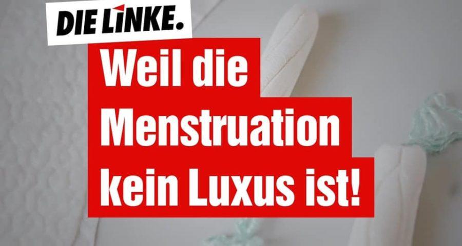 """Text: """"Menstruation ist kein Luxus"""" mit LINKE-Logo. Bildhintergrund: Tampons und Binden"""